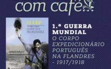 """Conversas com Café... """"1ª Guerra Mundial - O Corpo Expedicionário Português na Flandres - 1917/1978"""