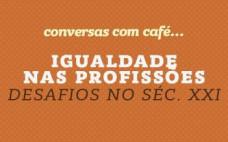 """""""Igualdade nas Profissões - Desafios no Séc. XXI"""". 27 de outubro nas Conversas com Café..."""