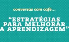 """""""Estratégias para melhorar a aprendizagem"""" nas Conversas com Café"""